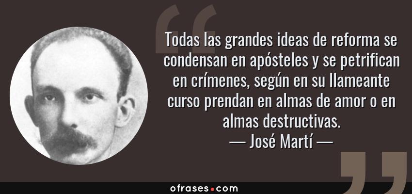 Frases de José Martí - Todas las grandes ideas de reforma se condensan en apósteles y se petrifican en crímenes, según en su llameante curso prendan en almas de amor o en almas destructivas.