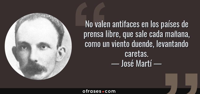 Frases de José Martí - No valen antifaces en los países de prensa libre, que sale cada mañana, como un viento duende, levantando caretas.