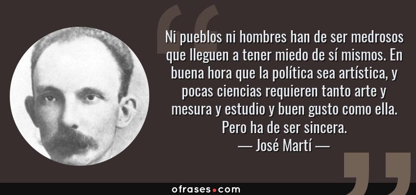 Frases de José Martí - Ni pueblos ni hombres han de ser medrosos que lleguen a tener miedo de sí mismos. En buena hora que la política sea artística, y pocas ciencias requieren tanto arte y mesura y estudio y buen gusto como ella. Pero ha de ser sincera.