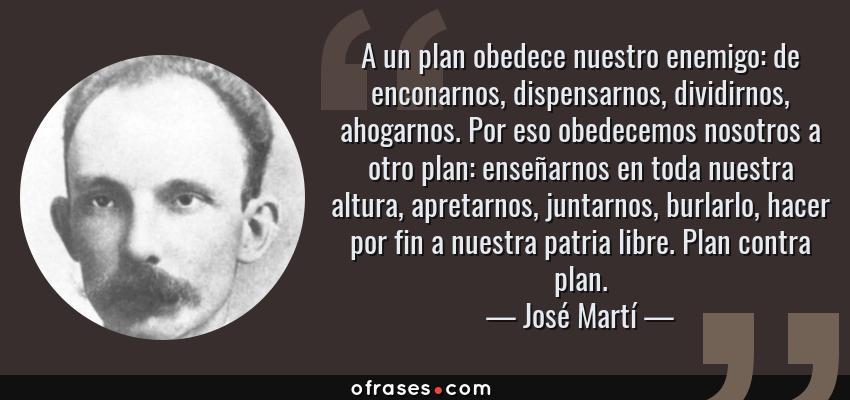 Frases de José Martí - A un plan obedece nuestro enemigo: de enconarnos, dispensarnos, dividirnos, ahogarnos. Por eso obedecemos nosotros a otro plan: enseñarnos en toda nuestra altura, apretarnos, juntarnos, burlarlo, hacer por fin a nuestra patria libre. Plan contra plan.