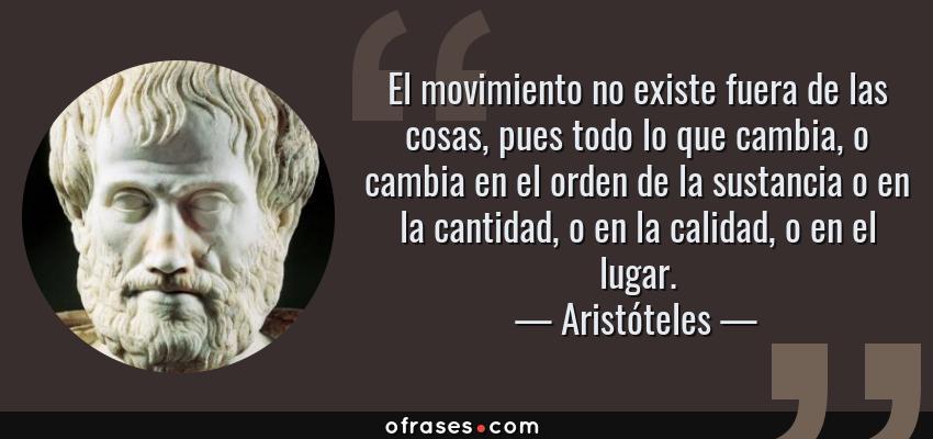 Frases de Aristóteles - El movimiento no existe fuera de las cosas, pues todo lo que cambia, o cambia en el orden de la sustancia o en la cantidad, o en la calidad, o en el lugar.