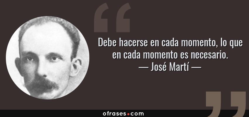 Frases de José Martí - Debe hacerse en cada momento, lo que en cada momento es necesario.