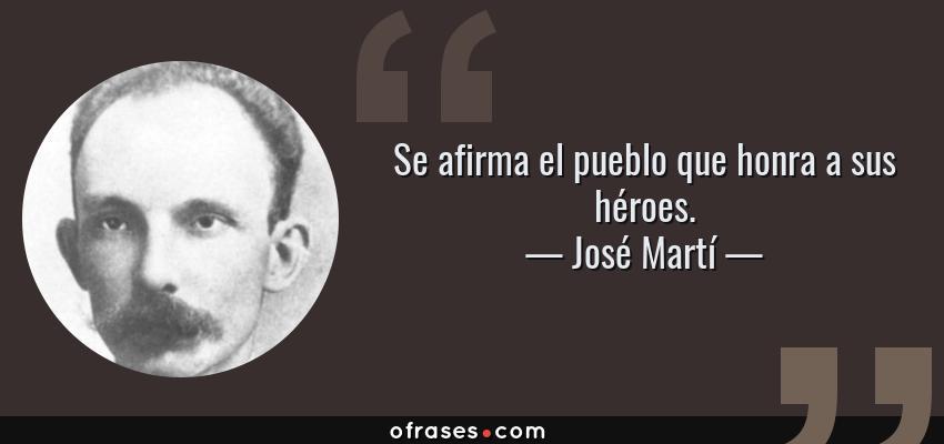 Frases de José Martí - Se afirma el pueblo que honra a sus héroes.
