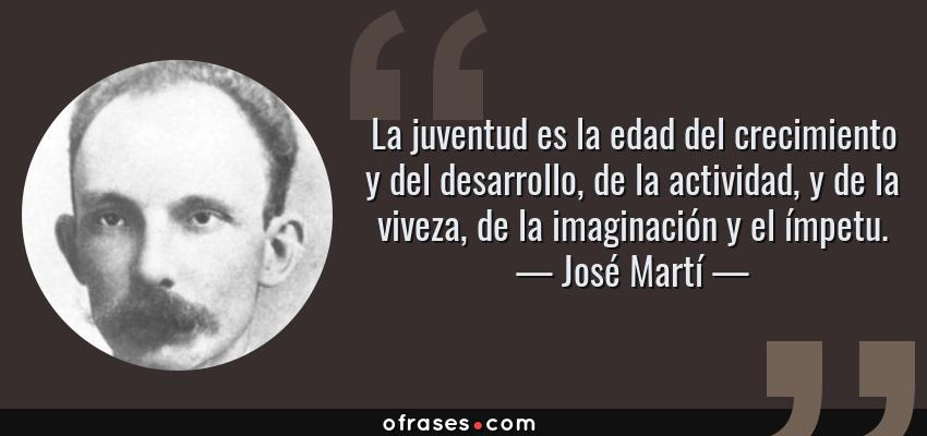 Frases de José Martí - La juventud es la edad del crecimiento y del desarrollo, de la actividad, y de la viveza, de la imaginación y el ímpetu.