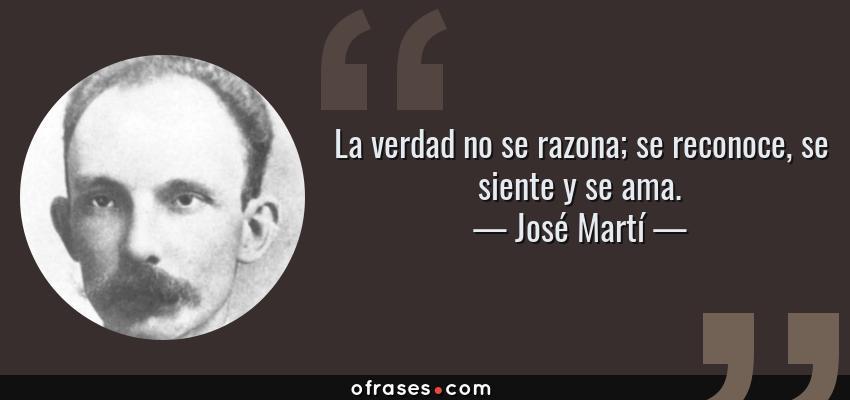 Frases de José Martí - La verdad no se razona; se reconoce, se siente y se ama.
