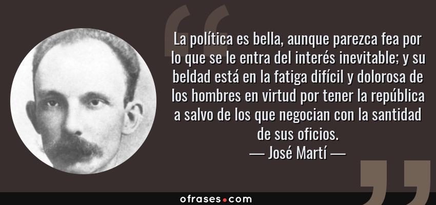 Frases de José Martí - La política es bella, aunque parezca fea por lo que se le entra del interés inevitable; y su beldad está en la fatiga difícil y dolorosa de los hombres en virtud por tener la república a salvo de los que negocian con la santidad de sus oficios.