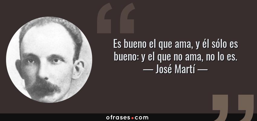 Frases de José Martí - Es bueno el que ama, y él sólo es bueno: y el que no ama, no lo es.