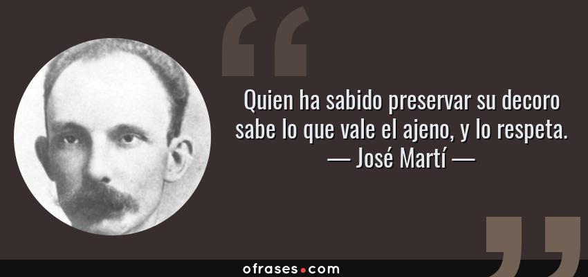 Frases de José Martí - Quien ha sabido preservar su decoro sabe lo que vale el ajeno, y lo respeta.