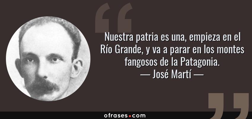 Frases de José Martí - Nuestra patria es una, empieza en el Río Grande, y va a parar en los montes fangosos de la Patagonia.