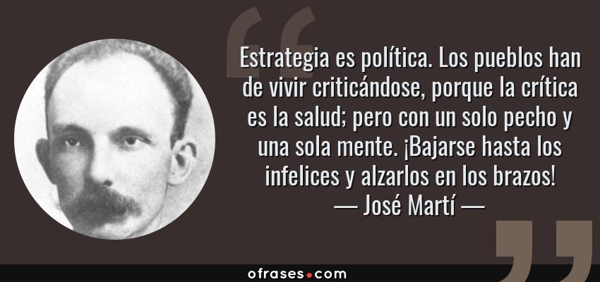 Frases de José Martí - Estrategia es política. Los pueblos han de vivir criticándose, porque la crítica es la salud; pero con un solo pecho y una sola mente. ¡Bajarse hasta los infelices y alzarlos en los brazos!