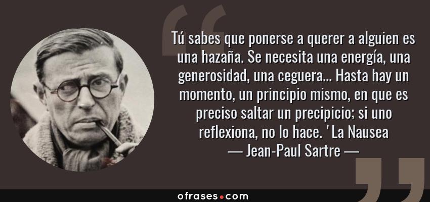 Frases de Jean-Paul Sartre - Tú sabes que ponerse a querer a alguien es una hazaña. Se necesita una energía, una generosidad, una ceguera... Hasta hay un momento, un principio mismo, en que es preciso saltar un precipicio; si uno reflexiona, no lo hace. 'La Nausea