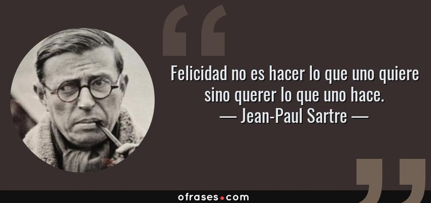 Frases de Jean-Paul Sartre - Felicidad no es hacer lo que uno quiere sino querer lo que uno hace.