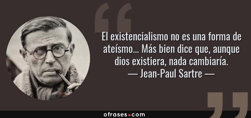 Frases de Jean-Paul Sartre - El existencialismo no es una forma de ateísmo... Más bien dice que, aunque dios existiera, nada cambiaría.