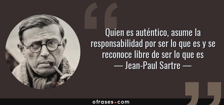 Frases de Jean-Paul Sartre - Quien es auténtico, asume la responsabilidad por ser lo que es y se reconoce libre de ser lo que es