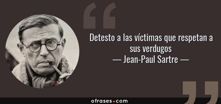 Frases de Jean-Paul Sartre - Detesto a las víctimas que respetan a sus verdugos