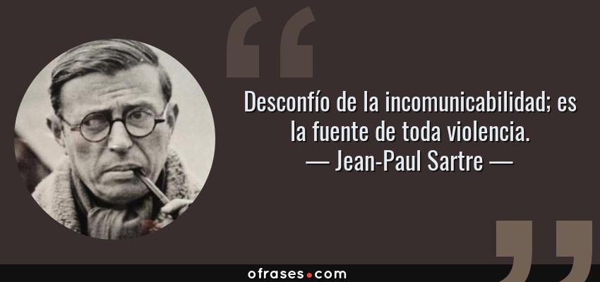 Frases de Jean-Paul Sartre - Desconfío de la incomunicabilidad; es la fuente de toda violencia.