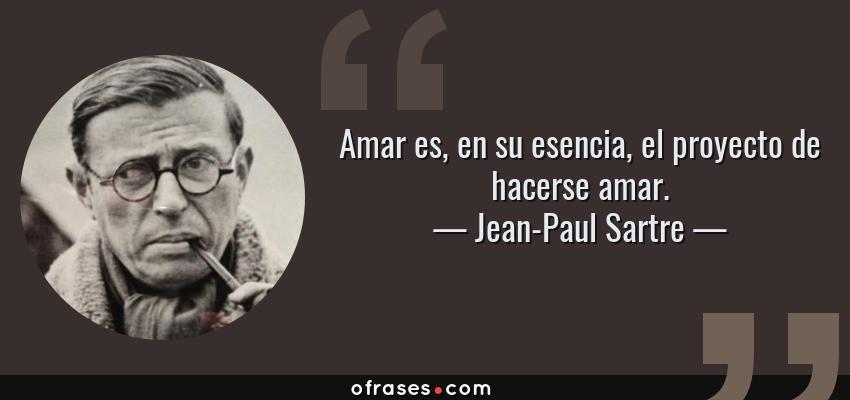Frases de Jean-Paul Sartre - Amar es, en su esencia, el proyecto de hacerse amar.