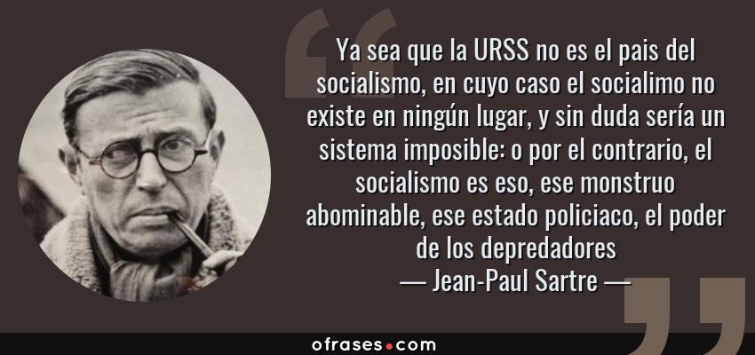 Frases de Jean-Paul Sartre - Ya sea que la URSS no es el pais del socialismo, en cuyo caso el socialimo no existe en ningún lugar, y sin duda sería un sistema imposible: o por el contrario, el socialismo es eso, ese monstruo abominable, ese estado policiaco, el poder de los depredadores