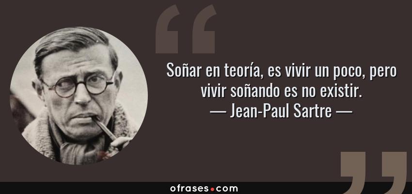 Frases de Jean-Paul Sartre - Soñar en teoría, es vivir un poco, pero vivir soñando es no existir.