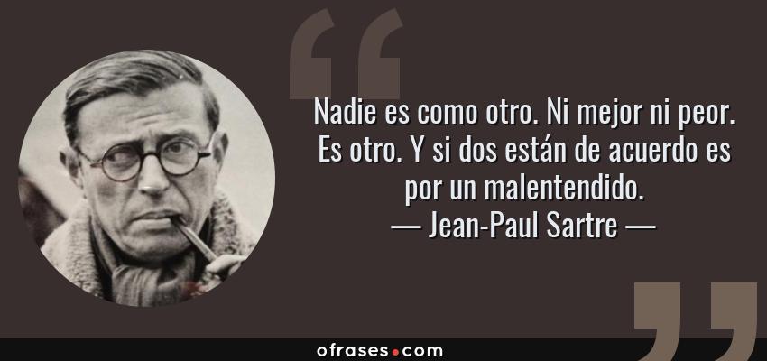 Frases de Jean-Paul Sartre - Nadie es como otro. Ni mejor ni peor. Es otro. Y si dos están de acuerdo es por un malentendido.