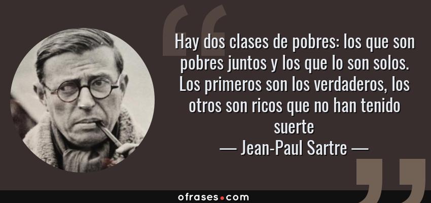 Frases de Jean-Paul Sartre - Hay dos clases de pobres: los que son pobres juntos y los que lo son solos. Los primeros son los verdaderos, los otros son ricos que no han tenido suerte