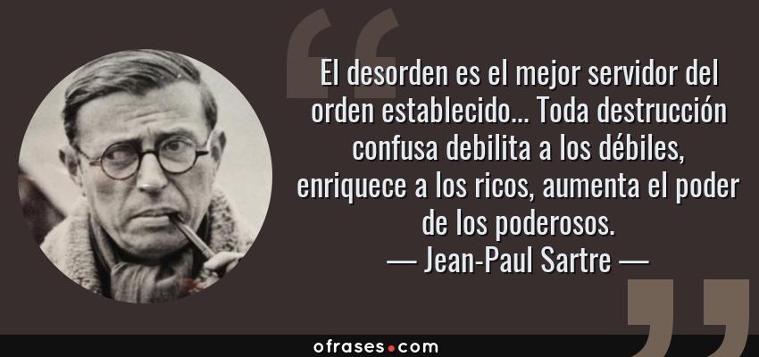 Frases de Jean-Paul Sartre - El desorden es el mejor servidor del orden establecido... Toda destrucción confusa debilita a los débiles, enriquece a los ricos, aumenta el poder de los poderosos.