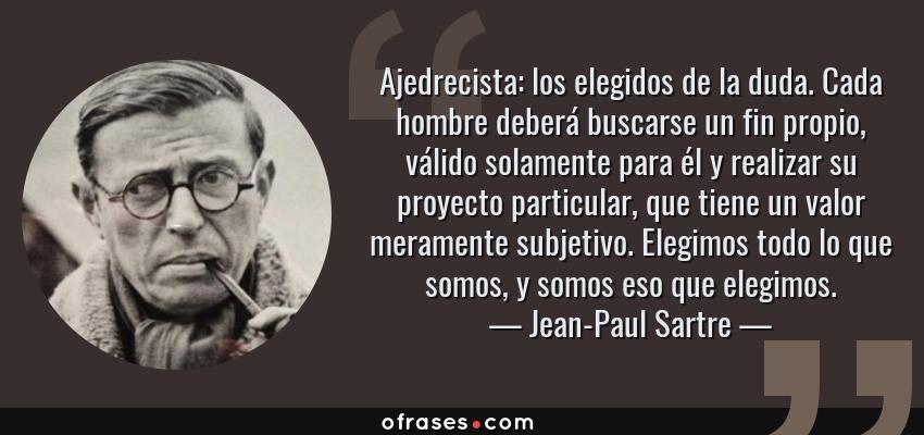 Frases de Jean-Paul Sartre - Ajedrecista: los elegidos de la duda. Cada hombre deberá buscarse un fin propio, válido solamente para él y realizar su proyecto particular, que tiene un valor meramente subjetivo. Elegimos todo lo que somos, y somos eso que elegimos.