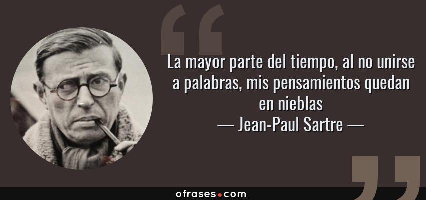 Frases de Jean-Paul Sartre - La mayor parte del tiempo, al no unirse a palabras, mis pensamientos quedan en nieblas