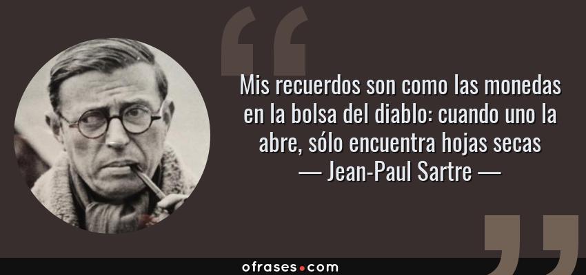Frases de Jean-Paul Sartre - Mis recuerdos son como las monedas en la bolsa del diablo: cuando uno la abre, sólo encuentra hojas secas