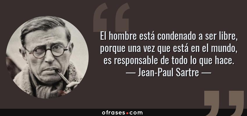 Frases de Jean-Paul Sartre - El hombre está condenado a ser libre, porque una vez que está en el mundo, es responsable de todo lo que hace.