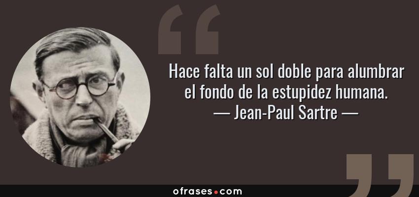 Frases de Jean-Paul Sartre - Hace falta un sol doble para alumbrar el fondo de la estupidez humana.