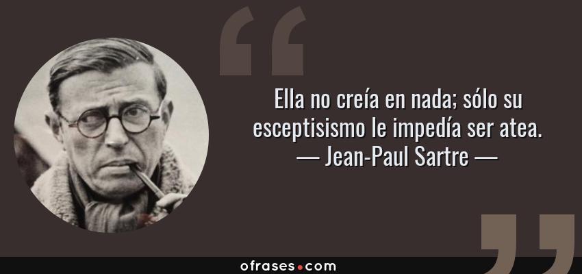 Frases de Jean-Paul Sartre - Ella no creía en nada; sólo su esceptisismo le impedía ser atea.