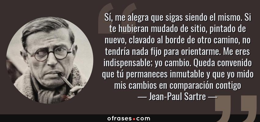 Frases de Jean-Paul Sartre - Sí, me alegra que sigas siendo el mismo. Si te hubieran mudado de sitio, pintado de nuevo, clavado al borde de otro camino, no tendría nada fijo para orientarme. Me eres indispensable; yo cambio. Queda convenido que tú permaneces inmutable y que yo mido mis cambios en comparación contigo