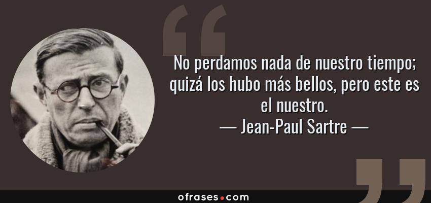 Frases de Jean-Paul Sartre - No perdamos nada de nuestro tiempo; quizá los hubo más bellos, pero este es el nuestro.
