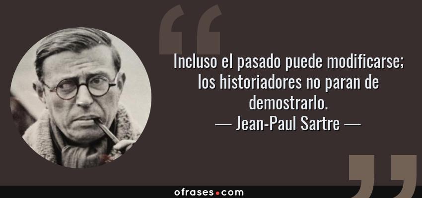 Frases de Jean-Paul Sartre - Incluso el pasado puede modificarse; los historiadores no paran de demostrarlo.