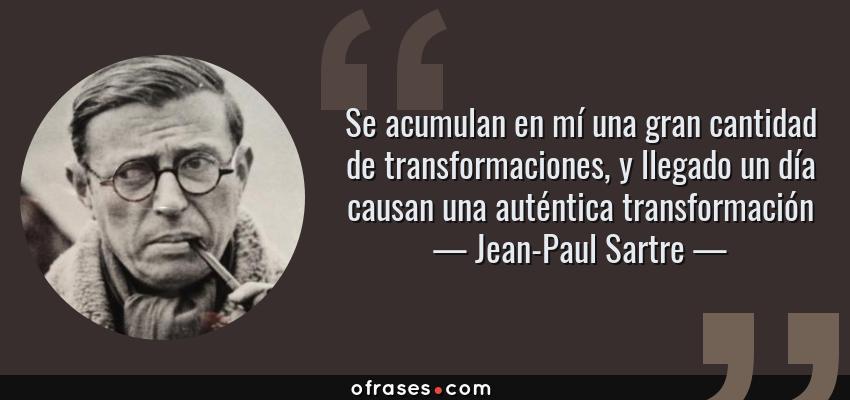 Frases de Jean-Paul Sartre - Se acumulan en mí una gran cantidad de transformaciones, y llegado un día causan una auténtica transformación