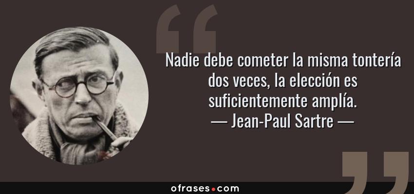 Frases de Jean-Paul Sartre - Nadie debe cometer la misma tontería dos veces, la elección es suficientemente amplía.