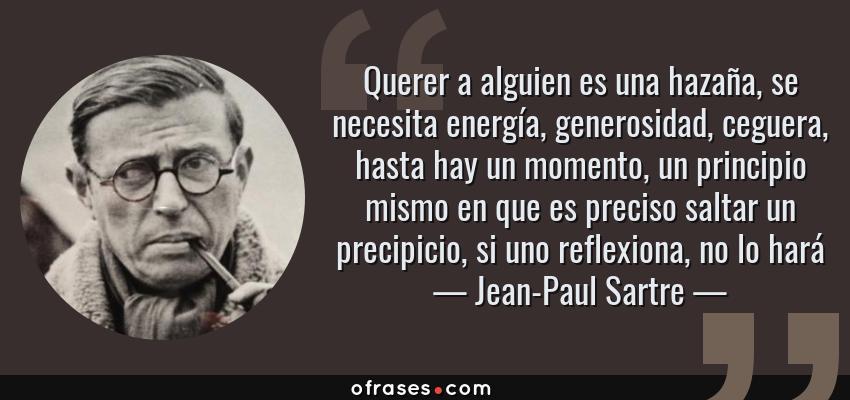 Frases de Jean-Paul Sartre - Querer a alguien es una hazaña, se necesita energía, generosidad, ceguera, hasta hay un momento, un principio mismo en que es preciso saltar un precipicio, si uno reflexiona, no lo hará