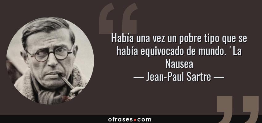 Frases de Jean-Paul Sartre - Había una vez un pobre tipo que se había equivocado de mundo. 'La Nausea