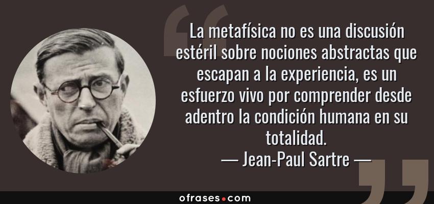 Frases de Jean-Paul Sartre - La metafísica no es una discusión estéril sobre nociones abstractas que escapan a la experiencia, es un esfuerzo vivo por comprender desde adentro la condición humana en su totalidad.