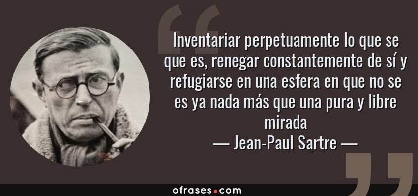 Frases de Jean-Paul Sartre - Inventariar perpetuamente lo que se que es, renegar constantemente de sí y refugiarse en una esfera en que no se es ya nada más que una pura y libre mirada