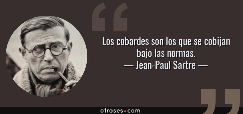 Frases de Jean-Paul Sartre - Los cobardes son los que se cobijan bajo las normas.