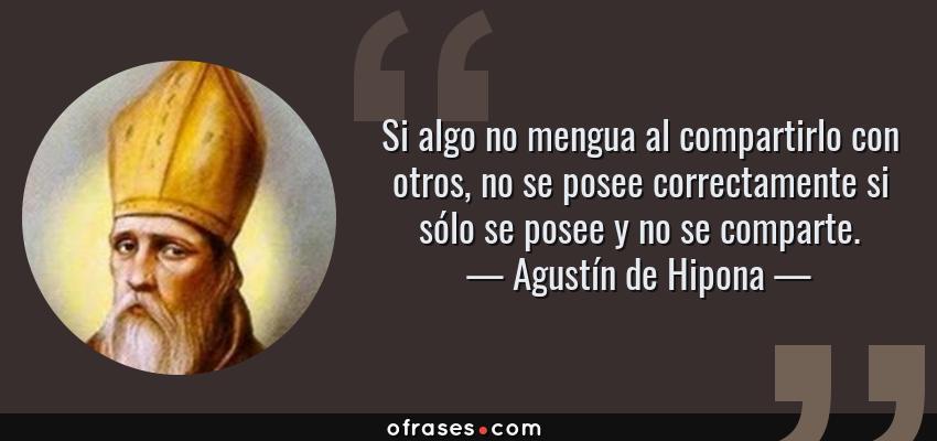 Frases de Agustín de Hipona - Si algo no mengua al compartirlo con otros, no se posee correctamente si sólo se posee y no se comparte.