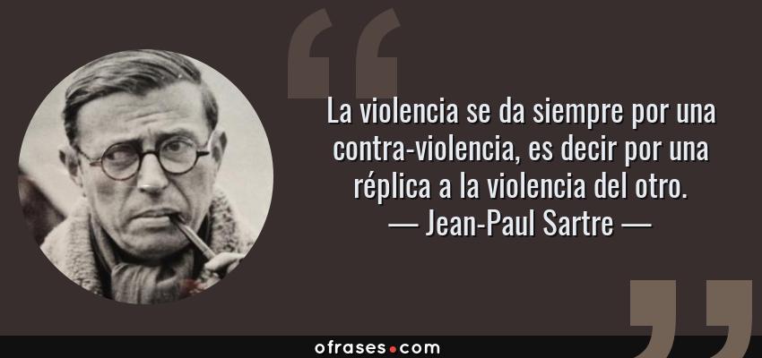 Frases de Jean-Paul Sartre - La violencia se da siempre por una contra-violencia, es decir por una réplica a la violencia del otro.