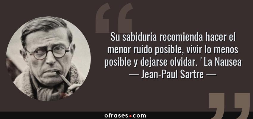Frases de Jean-Paul Sartre - Su sabiduría recomienda hacer el menor ruido posible, vivir lo menos posible y dejarse olvidar. 'La Nausea