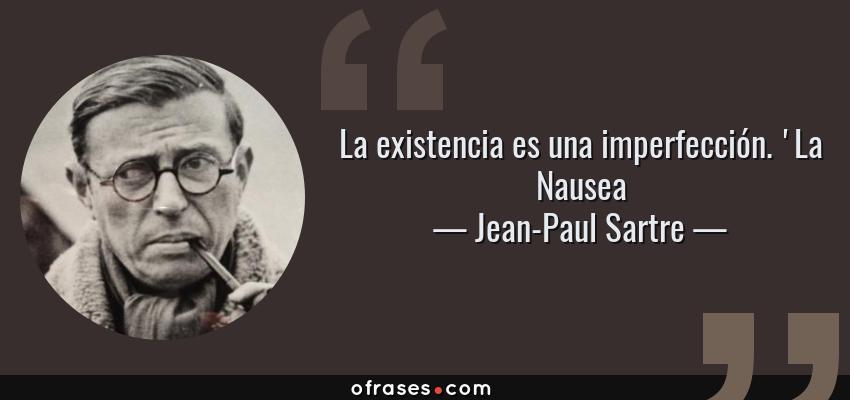 Frases de Jean-Paul Sartre - La existencia es una imperfección. 'La Nausea