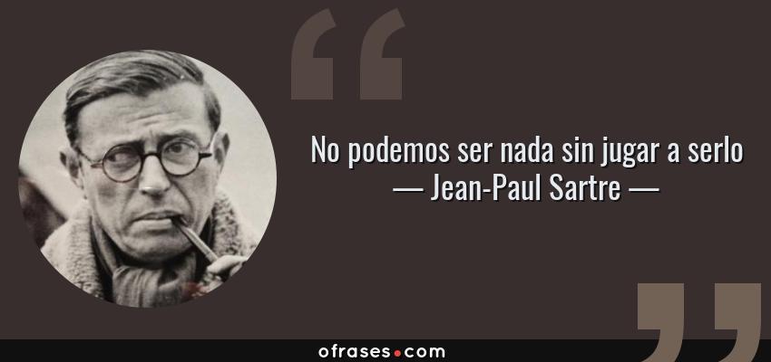 Frases de Jean-Paul Sartre - No podemos ser nada sin jugar a serlo