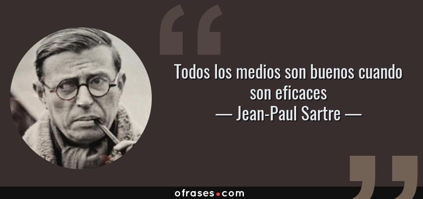 Frases de Jean-Paul Sartre - Todos los medios son buenos cuando son eficaces