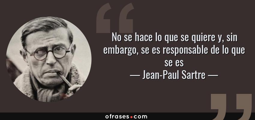 Frases de Jean-Paul Sartre - No se hace lo que se quiere y, sin embargo, se es responsable de lo que se es