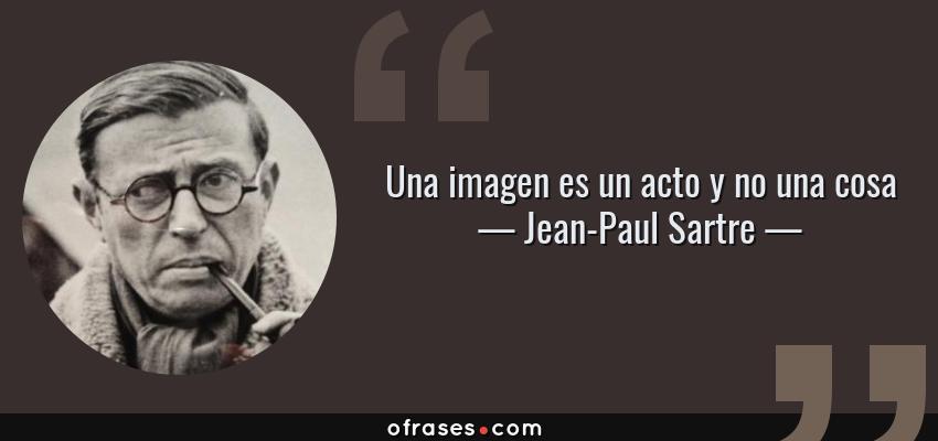 Frases de Jean-Paul Sartre - Una imagen es un acto y no una cosa